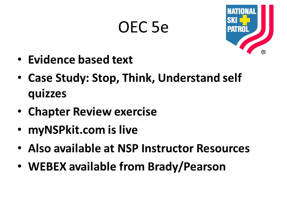 OEC 5e Evidence based text Case Study: Stop, Think, Understand self quizzes Chapter Review exercise myNSPkit.com is live Also available at NSP Instructor Resources WEBEX available from Brady/Pearson