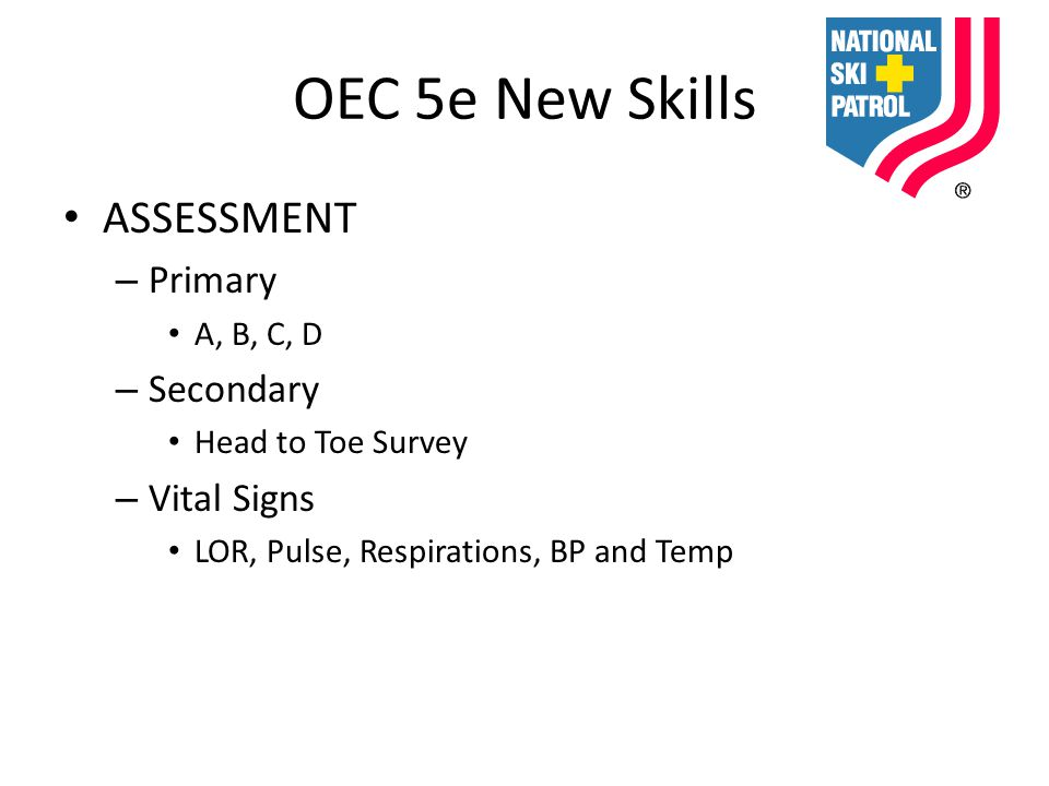 OEC 5e New Skills ASSESSMENT – Primary A, B, C, D – Secondary Head to Toe Survey – Vital Signs LOR, Pulse, Respirations, BP and Temp