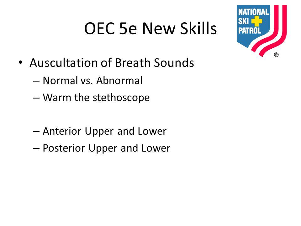 OEC 5e New Skills Auscultation of Breath Sounds – Normal vs. Abnormal – Warm the stethoscope – Anterior Upper and Lower – Posterior Upper and Lower