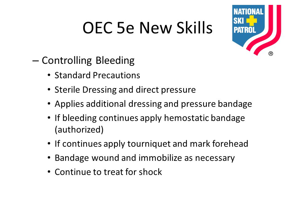 OEC 5e New Skills – Controlling Bleeding Standard Precautions Sterile Dressing and direct pressure Applies additional dressing and pressure bandage If bleeding continues apply hemostatic bandage (authorized) If continues apply tourniquet and mark forehead Bandage wound and immobilize as necessary Continue to treat for shock