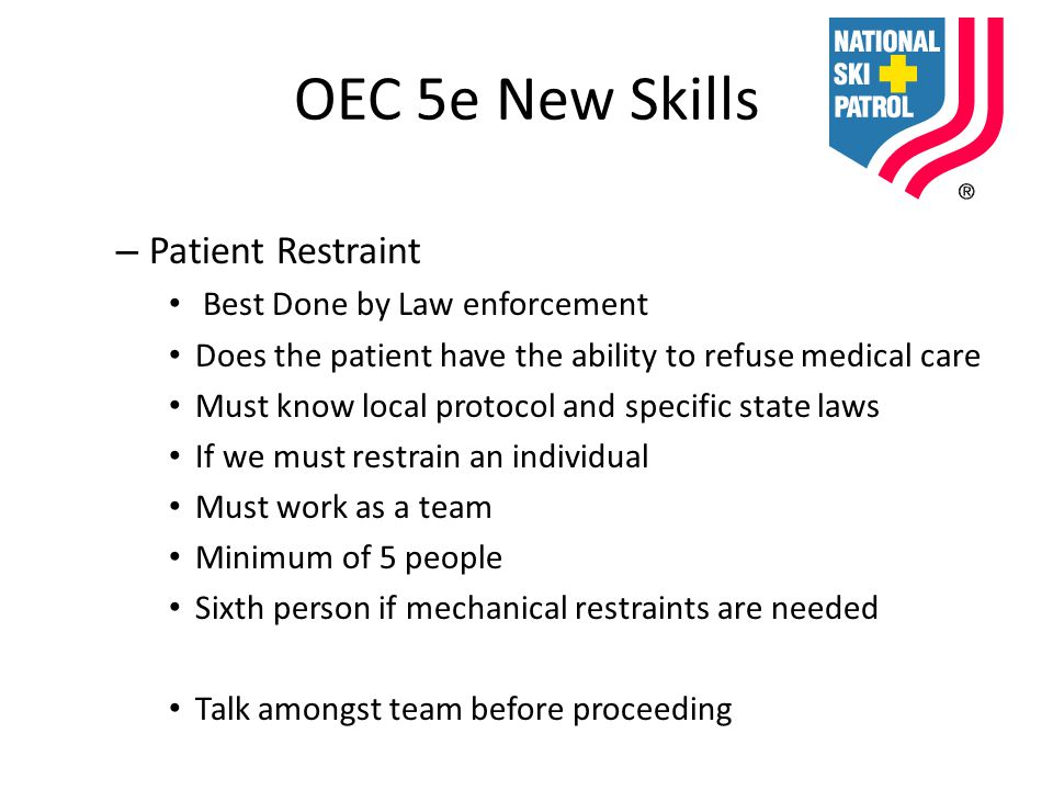 OEC 5e New Skills – Patient Restraint Best Done by Law enforcement Does the patient have the ability to refuse medical care Must know local protocol and specific state laws If we must restrain an individual Must work as a team Minimum of 5 people Sixth person if mechanical restraints are needed Talk amongst team before proceeding