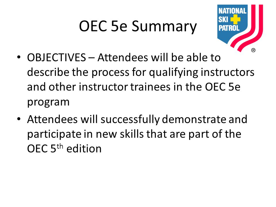 OEC 5e Summary OBJECTIVES – Attendees will be able to describe the process for qualifying instructors and other instructor trainees in the OEC 5e program Attendees will successfully demonstrate and participate in new skills that are part of the OEC 5 th edition