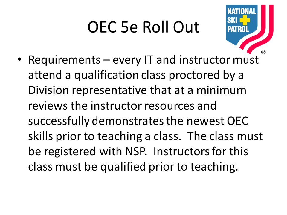 OEC 5e Roll Out Requirements – every IT and instructor must attend a qualification class proctored by a Division representative that at a minimum reviews the instructor resources and successfully demonstrates the newest OEC skills prior to teaching a class.