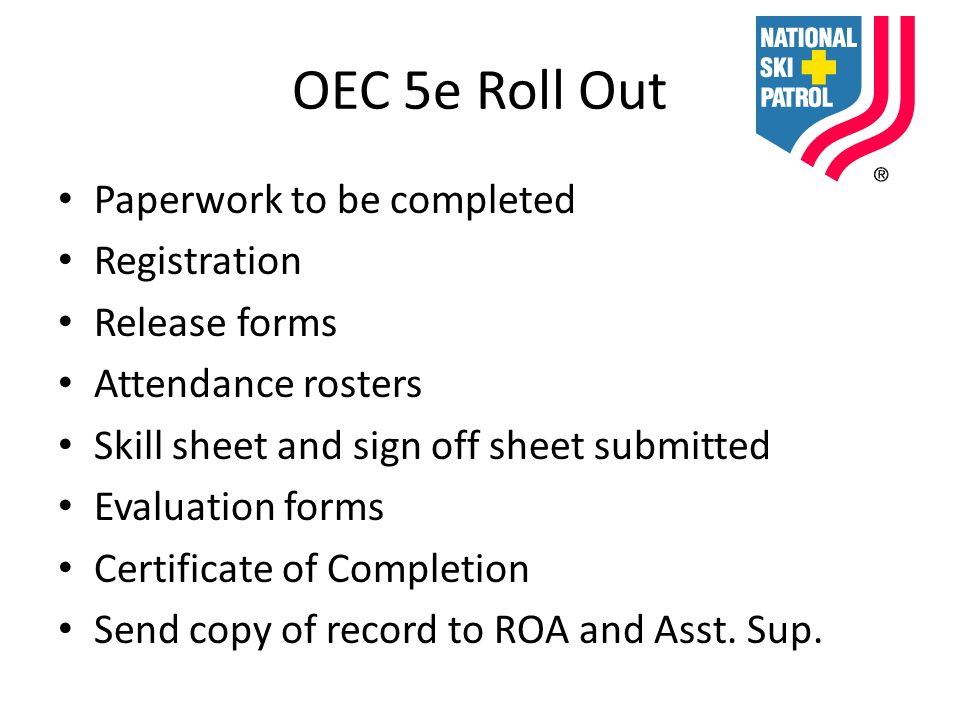 OEC 5e Roll Out Paperwork to be completed Registration Release forms Attendance rosters Skill sheet and sign off sheet submitted Evaluation forms Certificate of Completion Send copy of record to ROA and Asst.