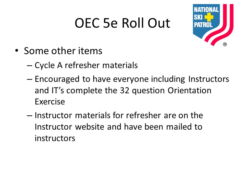 OEC 5e Roll Out Some other items – Cycle A refresher materials – Encouraged to have everyone including Instructors and IT's complete the 32 question Orientation Exercise – Instructor materials for refresher are on the Instructor website and have been mailed to instructors