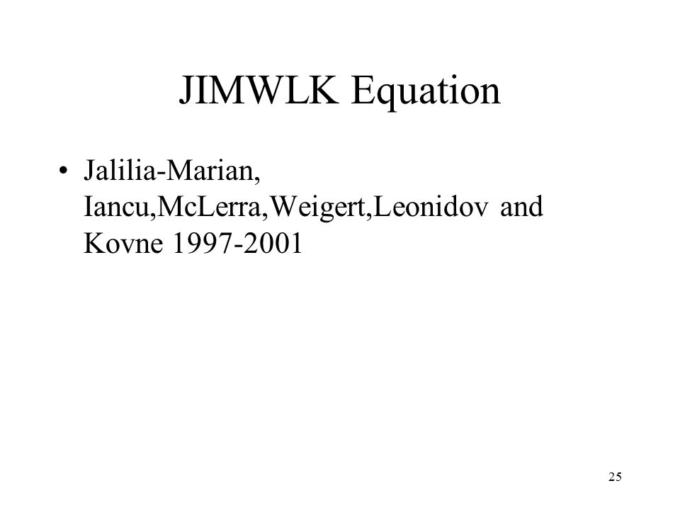 25 JIMWLK Equation Jalilia-Marian, Iancu,McLerra,Weigert,Leonidov and Kovne 1997-2001