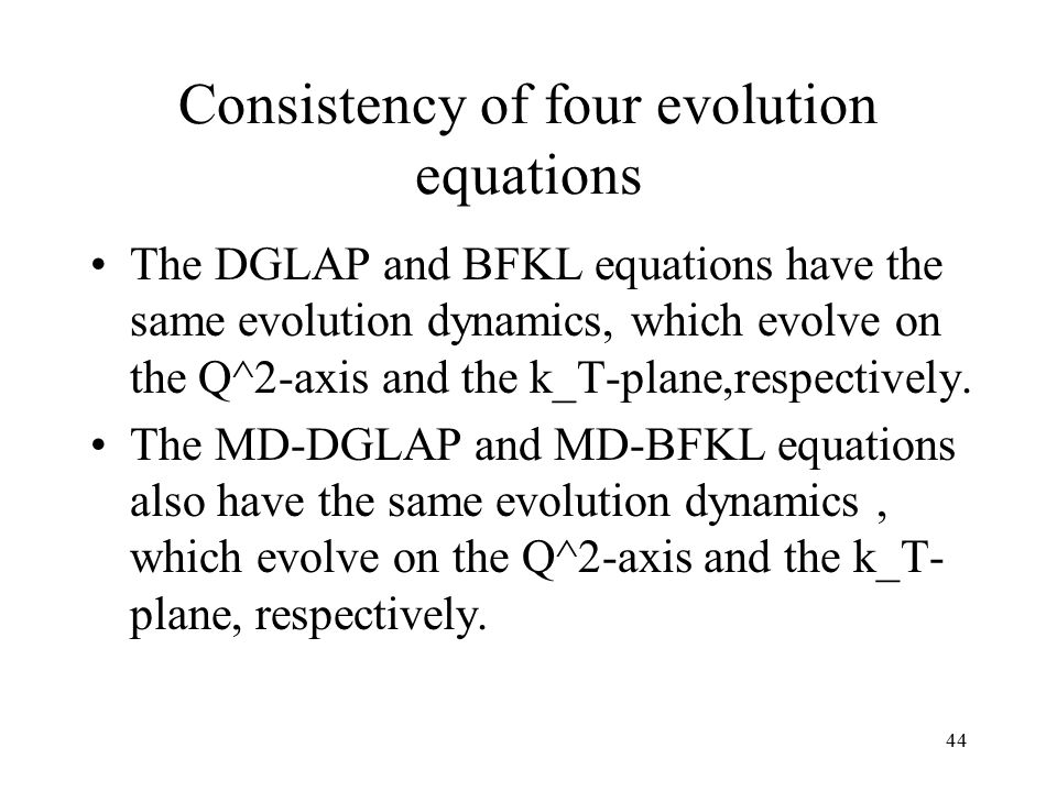 44 Consistency of four evolution equations The DGLAP and BFKL equations have the same evolution dynamics, which evolve on the Q^2-axis and the k_T-plane,respectively.