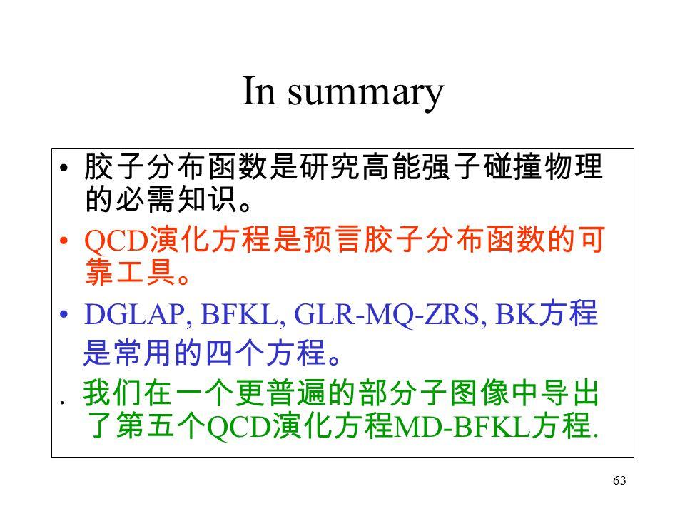 63 In summary 胶子分布函数是研究高能强子碰撞物理 的必需知识。 QCD 演化方程是预言胶子分布函数的可 靠工具。 DGLAP, BFKL, GLR-MQ-ZRS, BK 方程 是常用的四个方程。.