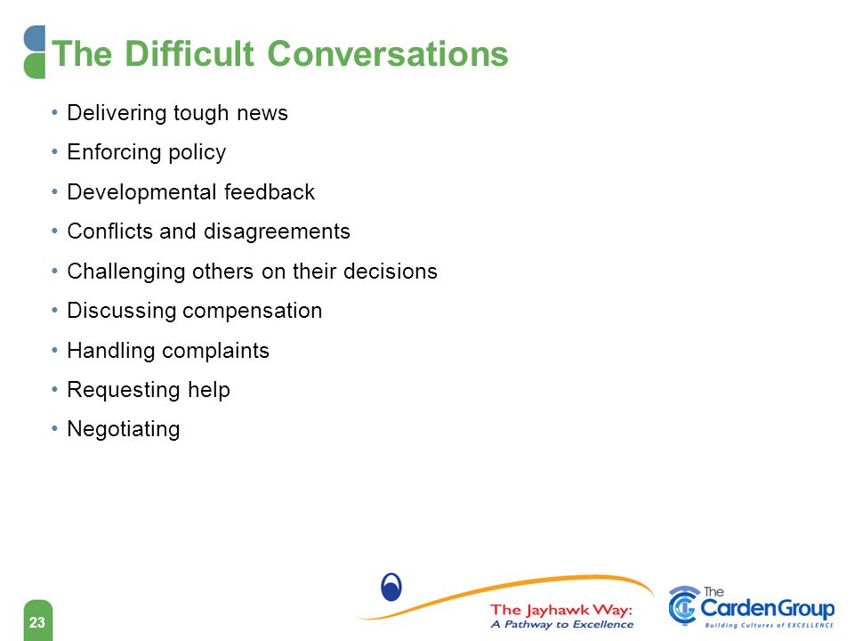 The Difficult Conversations Delivering tough news Enforcing policy Developmental feedback Conflicts and disagreements Challenging others on their decisions Discussing compensation Handling complaints Requesting help Negotiating 23