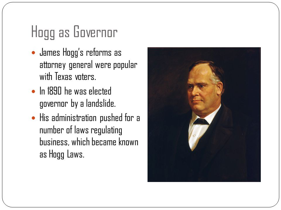 Hogg as Governor James Hogg's reforms as attorney general were popular with Texas voters. In 1890 he was elected governor by a landslide. His administ