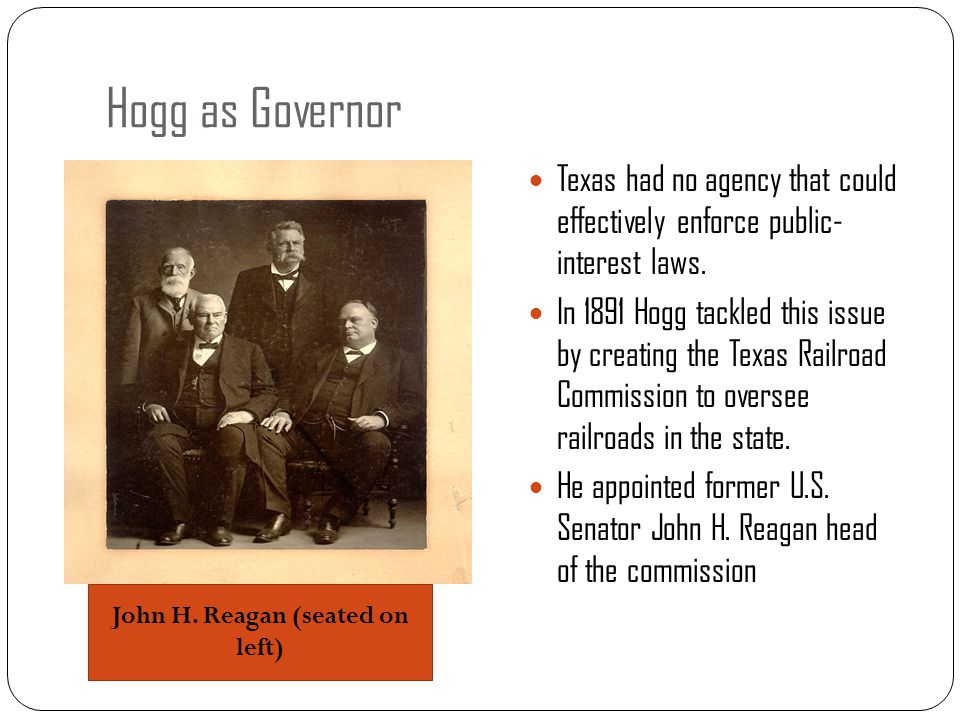 Hogg as Governor Texas had no agency that could effectively enforce public- interest laws. In 1891 Hogg tackled this issue by creating the Texas Railr