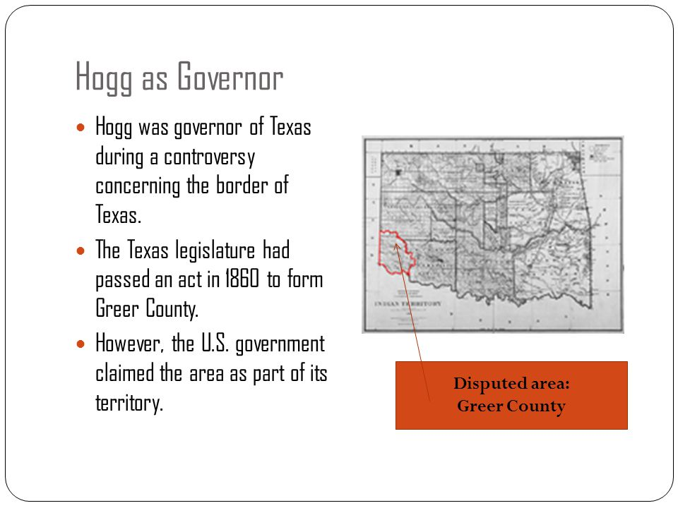 Hogg as Governor Hogg was governor of Texas during a controversy concerning the border of Texas. The Texas legislature had passed an act in 1860 to fo