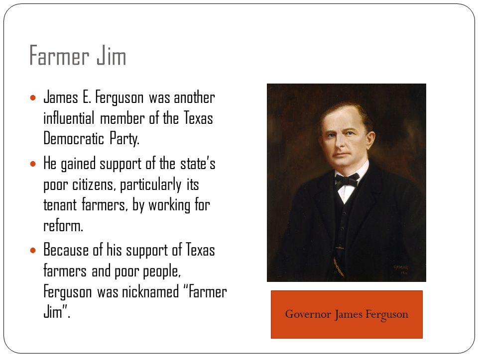 Farmer Jim James E. Ferguson was another influential member of the Texas Democratic Party. He gained support of the state's poor citizens, particularl