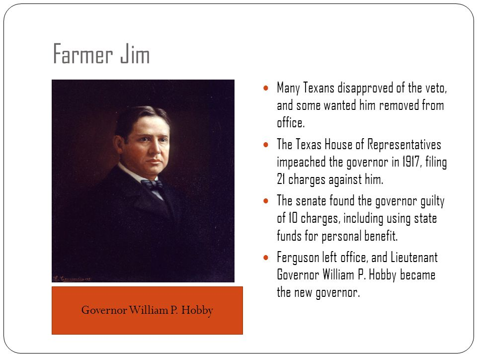 Farmer Jim Many Texans disapproved of the veto, and some wanted him removed from office. The Texas House of Representatives impeached the governor in