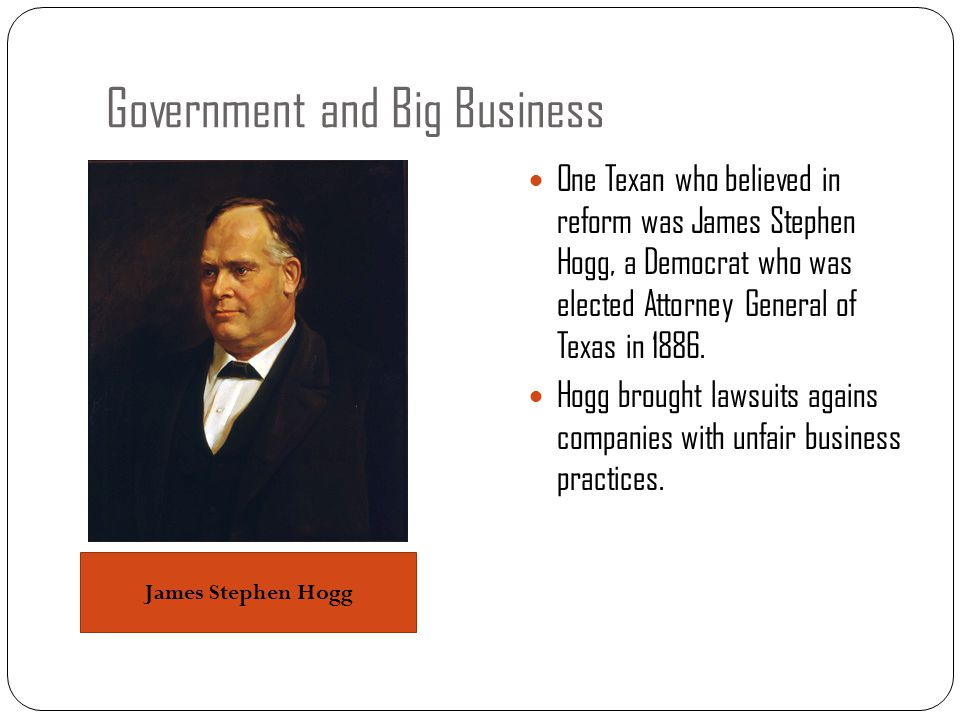 Government and Big Business One Texan who believed in reform was James Stephen Hogg, a Democrat who was elected Attorney General of Texas in 1886. Hog