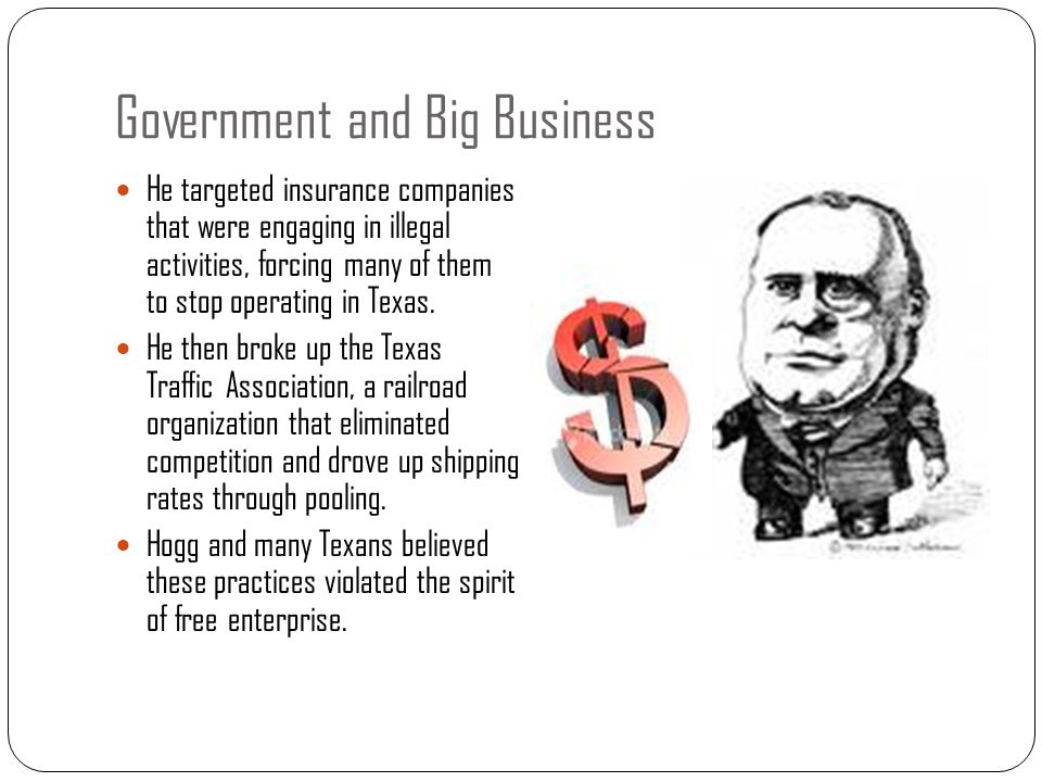 Government and Big Business He targeted insurance companies that were engaging in illegal activities, forcing many of them to stop operating in Texas.
