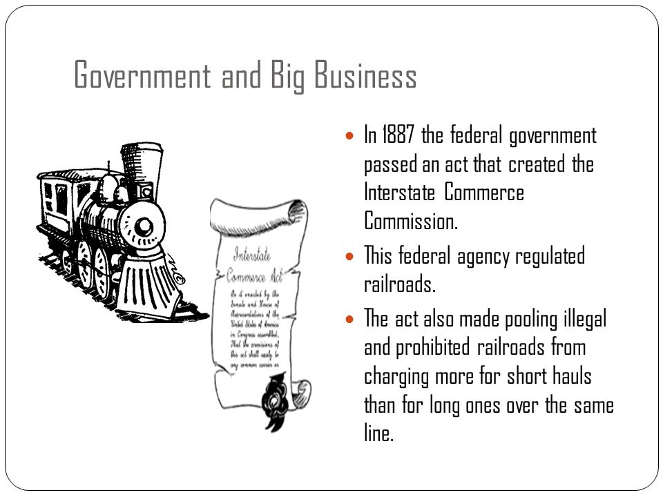 Government and Big Business In 1887 the federal government passed an act that created the Interstate Commerce Commission. This federal agency regulate