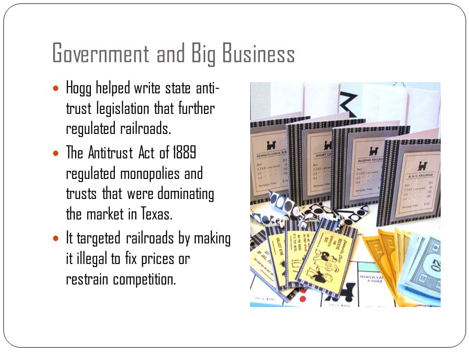 Government and Big Business Hogg helped write state anti- trust legislation that further regulated railroads. The Antitrust Act of 1889 regulated mono