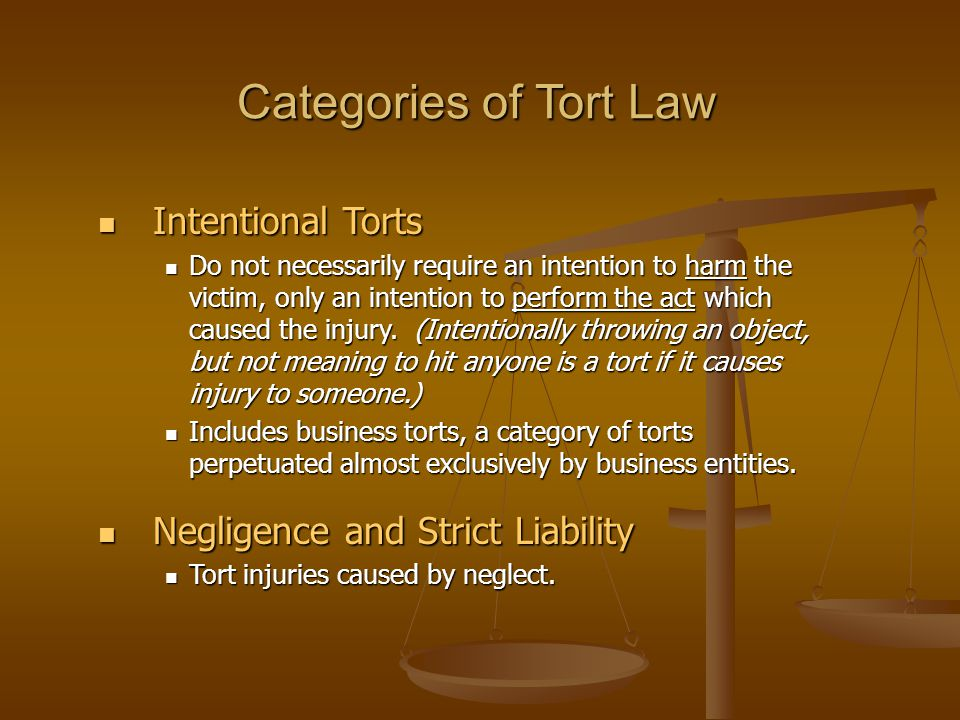 Categories of Tort Law Intentional Torts Intentional Torts Do not necessarily require an intention to harm the victim, only an intention to perform th