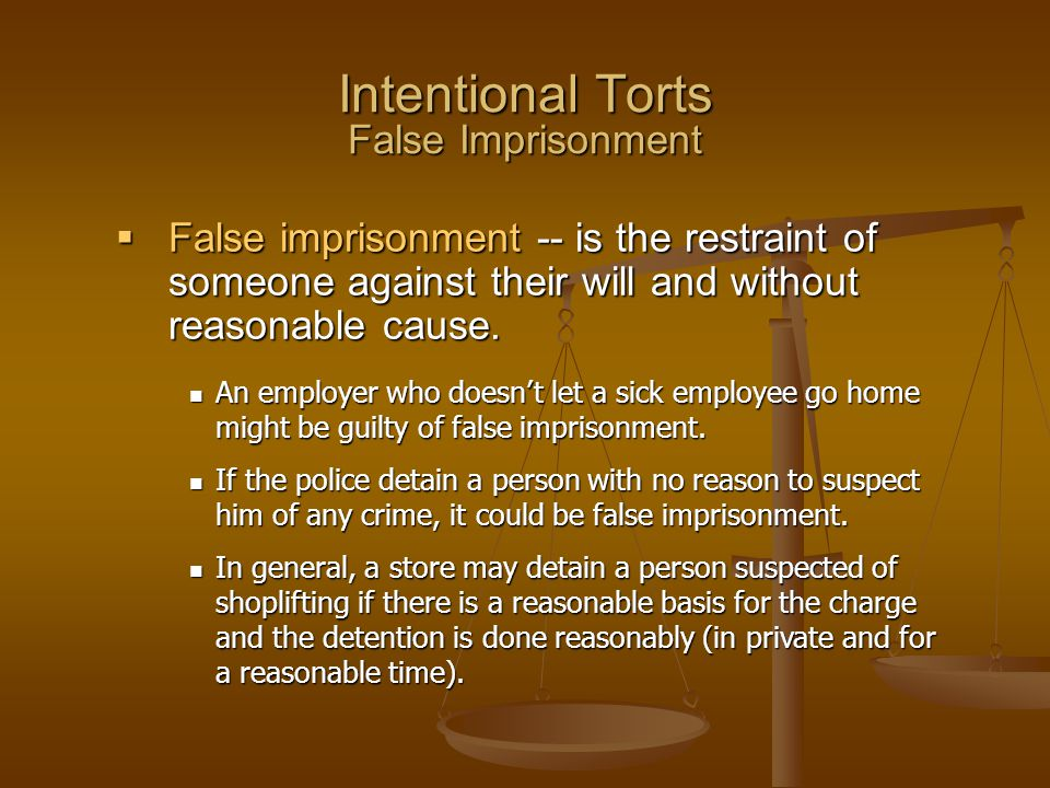 Intentional Torts False Imprisonment An employer who doesn't let a sick employee go home might be guilty of false imprisonment. An employer who doesn'
