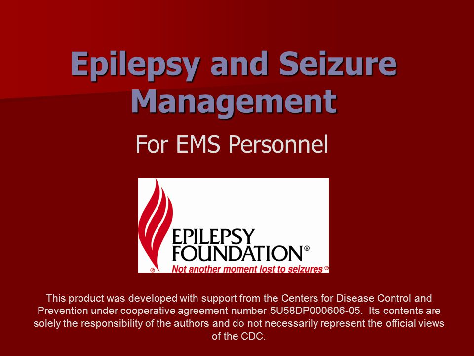 Epilepsy and Seizure Management For EMS Personnel This product was developed with support from the Centers for Disease Control and Prevention under co