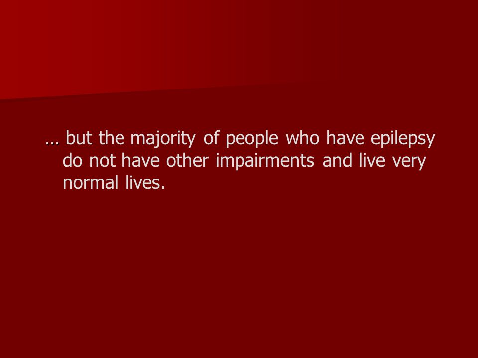 … … but the majority of people who have epilepsy do not have other impairments and live very normal lives.