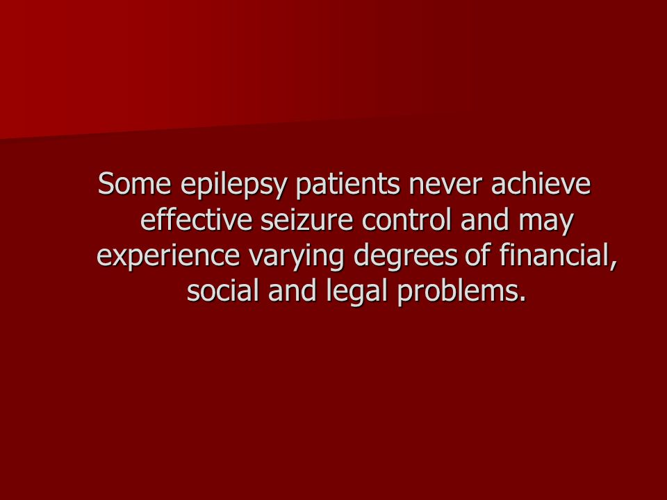 Some epilepsy patients never achieve effective seizure control and may experience varying degrees of financial, social and legal problems.