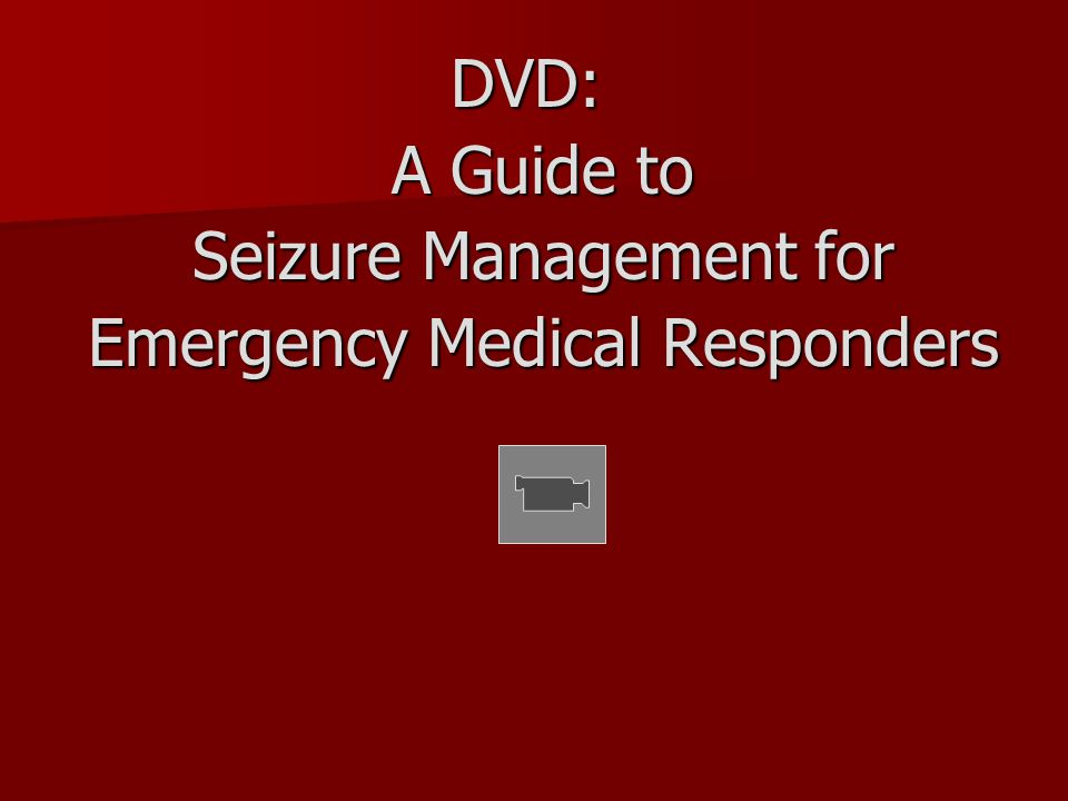DVD: DVD: A Guide to Seizure Management for Emergency Medical Responders