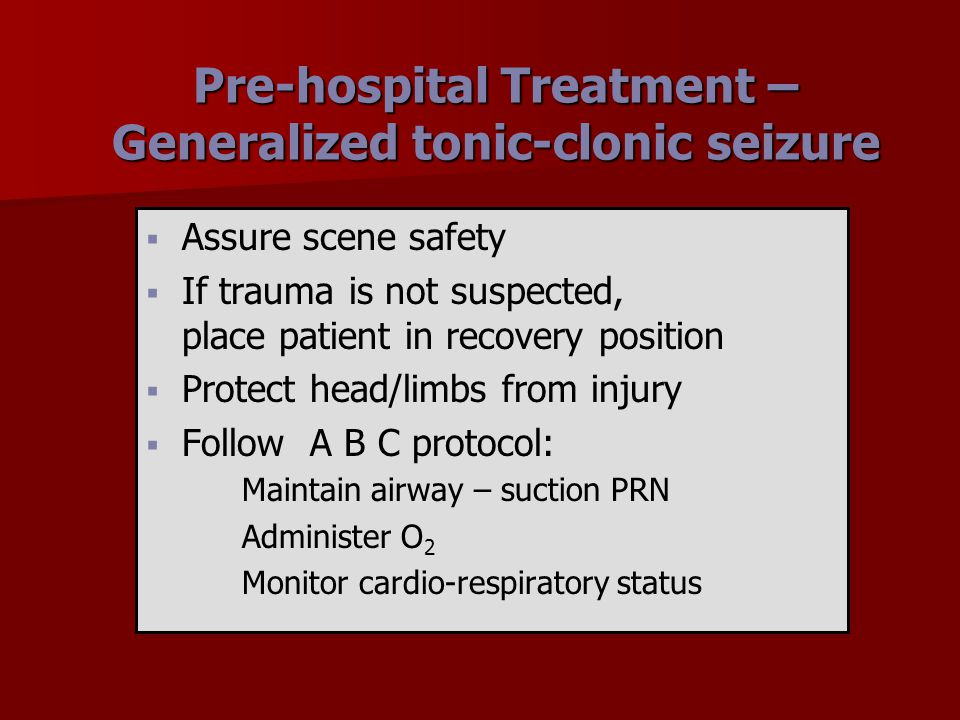 Pre-hospital Treatment – Generalized tonic-clonic seizure   Assure scene safety   If trauma is not suspected, place patient in recovery position 