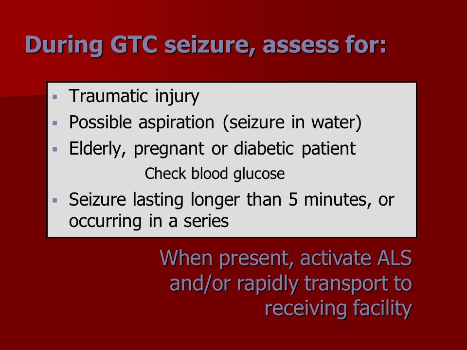   Traumatic injury   Possible aspiration (seizure in water)   Elderly, pregnant or diabetic patient Check blood glucose   Seizure lasting long