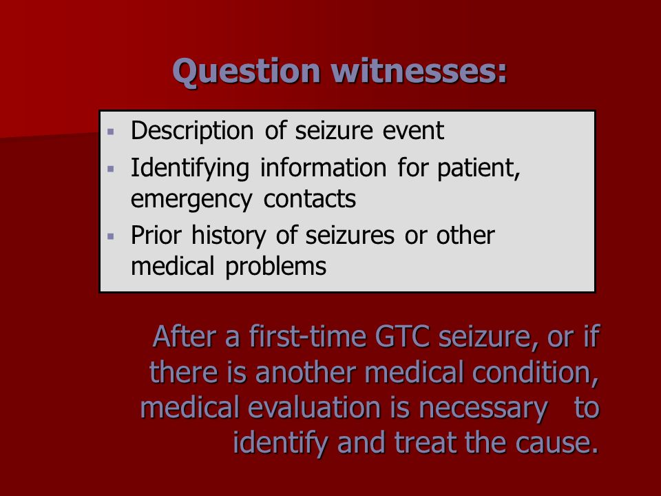 Question witnesses:   Description of seizure event   Identifying information for patient, emergency contacts   Prior history of seizures or othe