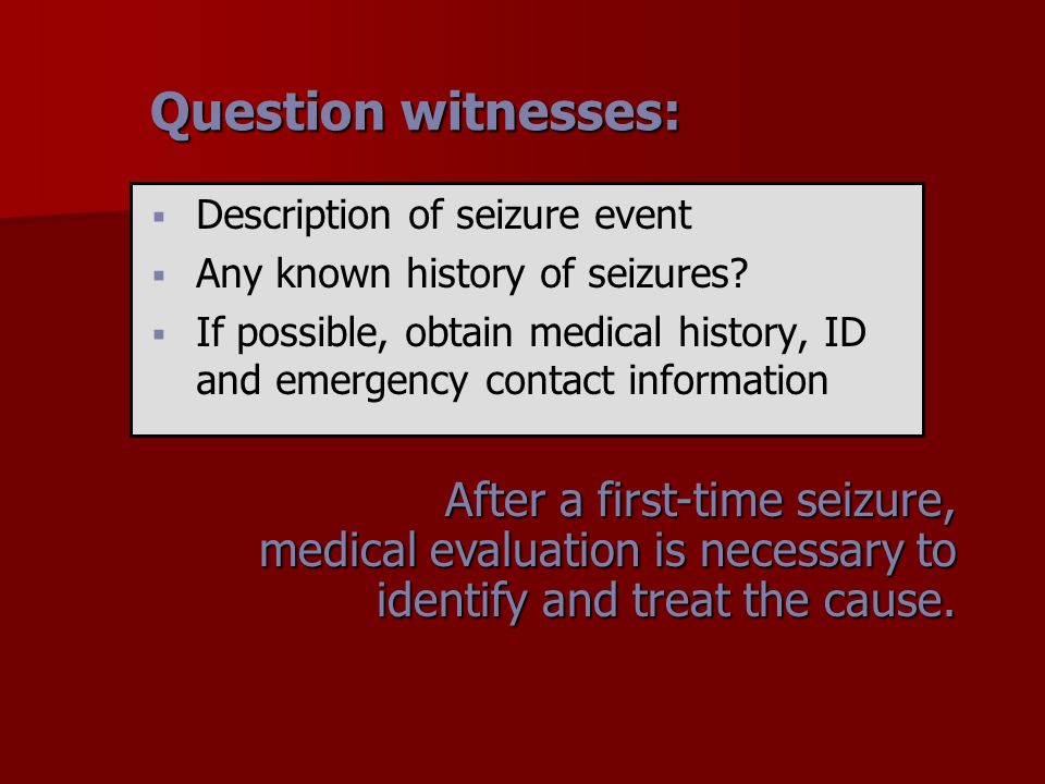 Question witnesses:   Description of seizure event   Any known history of seizures?   If possible, obtain medical history, ID and emergency cont