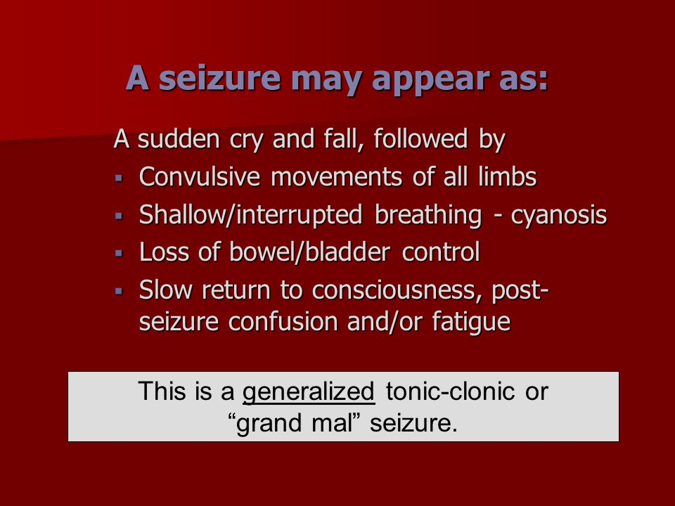 A seizure may appear as: A sudden cry and fall, followed by  Convulsive movements of all limbs  Shallow/interrupted breathing - cyanosis  Loss of b