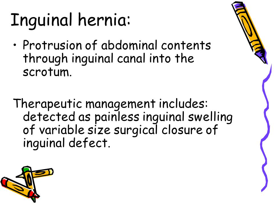 Inguinal hernia: Protrusion of abdominal contents through inguinal canal into the scrotum. Therapeutic management includes: detected as painless ingui