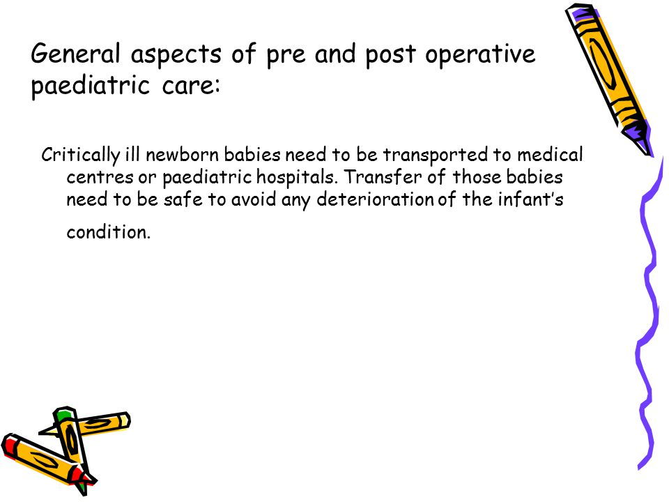 General aspects of pre and post operative paediatric care: Critically ill newborn babies need to be transported to medical centres or paediatric hospi