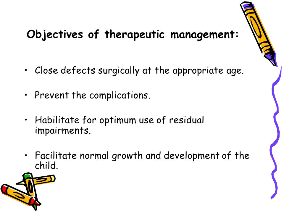 Objectives of therapeutic management: Close defects surgically at the appropriate age. Prevent the complications. Habilitate for optimum use of residu