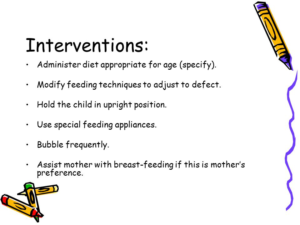 Interventions: Administer diet appropriate for age (specify). Modify feeding techniques to adjust to defect. Hold the child in upright position. Use s