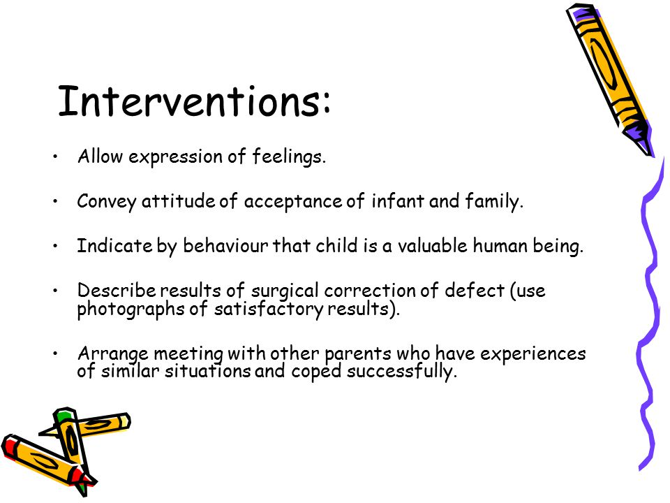 Interventions: Allow expression of feelings. Convey attitude of acceptance of infant and family. Indicate by behaviour that child is a valuable human