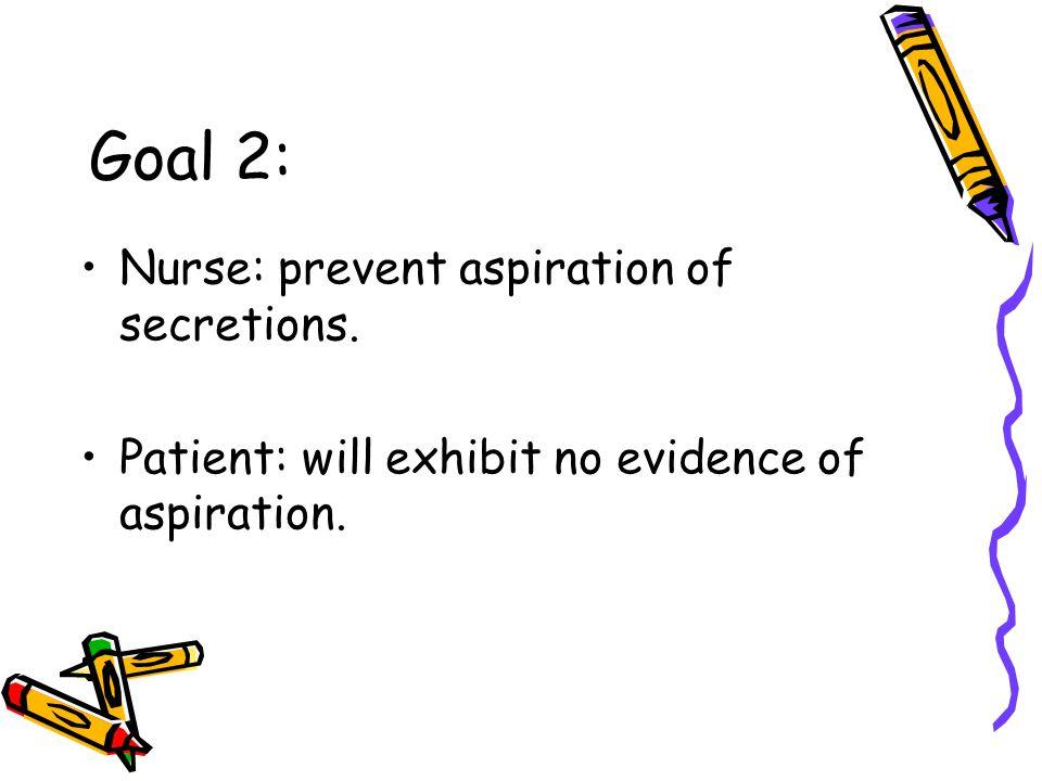 Goal 2: Nurse: prevent aspiration of secretions. Patient: will exhibit no evidence of aspiration.