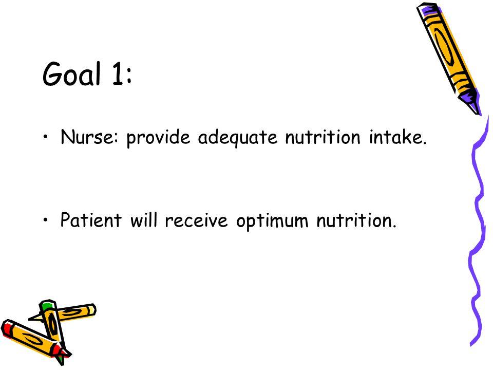 Goal 1: Nurse: provide adequate nutrition intake. Patient will receive optimum nutrition.