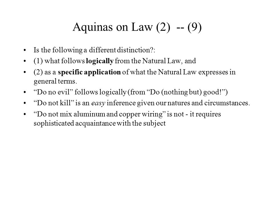 Aquinas on Law (2) -- (10) Proposal: Legislation supplies the minor premises Major Premise: X is (Fundamentally) Morally Right Minor Premise(i): people doing Y would be conducive to X [further minor premise (ii): and compelling them to do Y would still produce X] Therefore, the legislature should command that all do Y.
