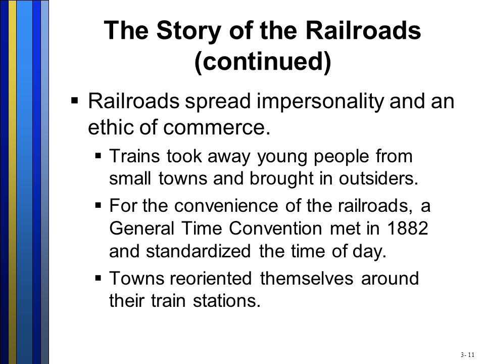 3- 11 The Story of the Railroads (continued)  Railroads spread impersonality and an ethic of commerce.