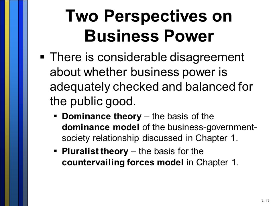 3- 13 Two Perspectives on Business Power  There is considerable disagreement about whether business power is adequately checked and balanced for the public good.