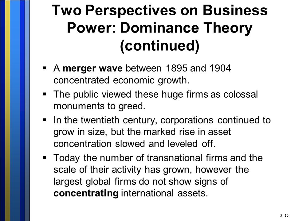 3- 15 Two Perspectives on Business Power: Dominance Theory (continued)  A merger wave between 1895 and 1904 concentrated economic growth.