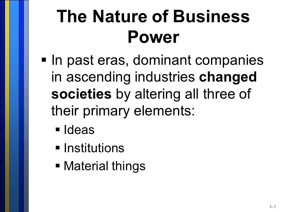 3- 5 The Nature of Business Power  In past eras, dominant companies in ascending industries changed societies by altering all three of their primary elements:  Ideas  Institutions  Material things