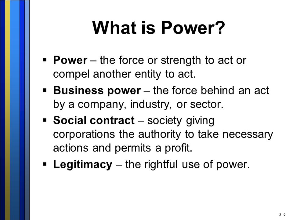 3- 6 What is Power?  Power – the force or strength to act or compel another entity to act.  Business power – the force behind an act by a company, i