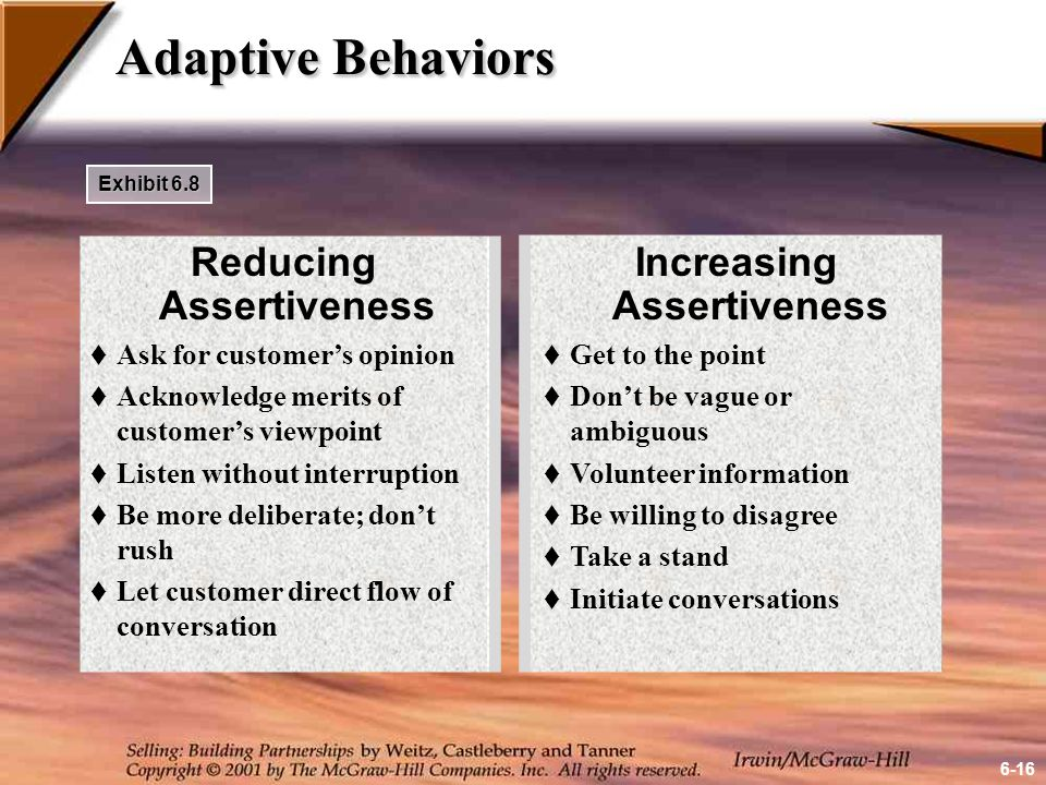 Adaptive Behaviors Reducing Assertiveness  Ask for customer's opinion  Acknowledge merits of customer's viewpoint  Listen without interruption  Be more deliberate; don't rush  Let customer direct flow of conversation Increasing Assertiveness  Get to the point  Don't be vague or ambiguous  Volunteer information  Be willing to disagree  Take a stand  Initiate conversations Exhibit 6.8 6-16