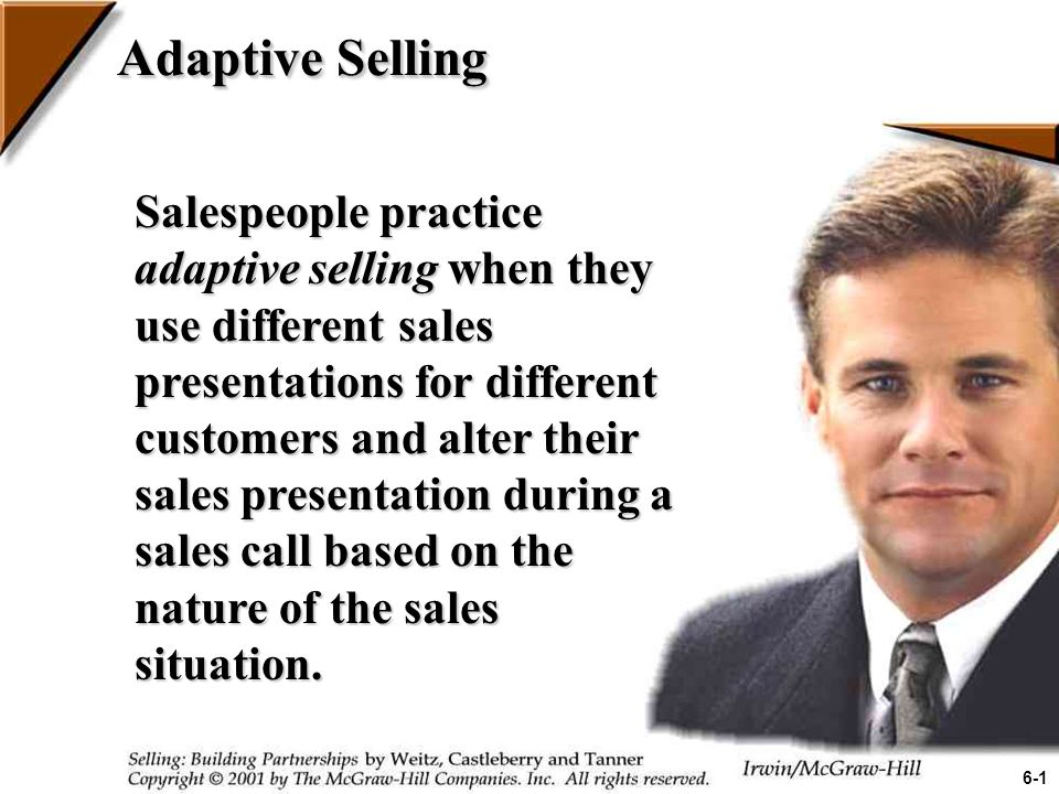 Adaptive Selling Salespeople practice adaptive selling when they use different sales presentations for different customers and alter their sales presentation during a sales call based on the nature of the sales situation.