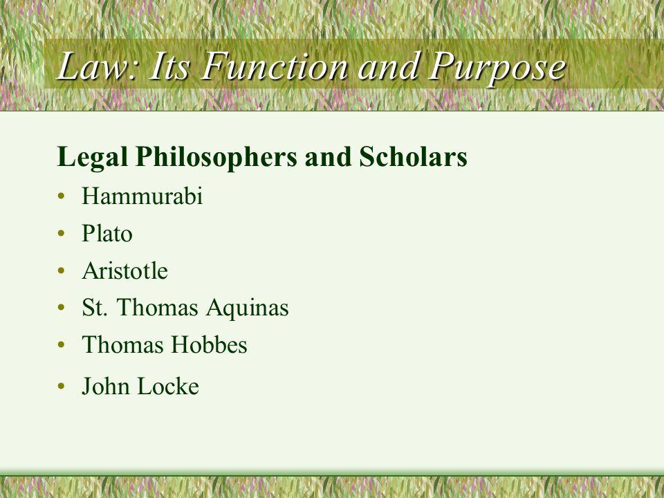 Law: Its Function and Purpose Legal Philosophers and Scholars Hammurabi Plato Aristotle St. Thomas Aquinas Thomas Hobbes John Locke