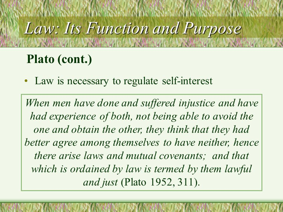 Law: Its Function and Purpose Law is necessary to regulate self-interest When men have done and suffered injustice and have had experience of both, no